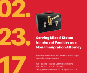 """02.23.17 in yellow text, """"Serving Mixed-Status Immigrant Fmailies as a Non-Immigration Attorney, Speakers: Sarah Hess and Amanda Walsh, Legal Council for Health Justice"""" in white text on red background. Black briefcase and gold gavel."""